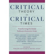 Critical Theory in Critical Times: Transforming the Global Political and Economic Order