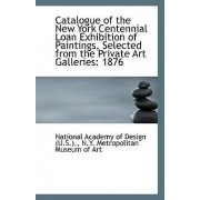 Catalogue of the New York Centennial Loan Exhibition of Paintings, Selected from the Private Art Gal by N y Metropol Academy of Design (U S )
