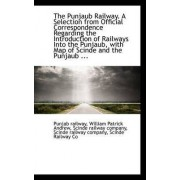 The Punjaub Railway. a Selection from Official Correspondence Regarding the Introduction of Railways by William Patrick Andrew Scinde Railway