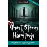 True Ghost Stories and Hauntings, Volume IV: Chilling Stories of Poltergeists, Unexplained Phenomenon, and Haunted Houses