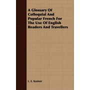 A Glossary Of Colloquial And Popular French For The Use Of English Readers And Travellers by L. E. Kastner