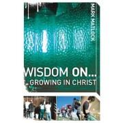 Wisdom on ... Growing in Christ by Mark Matlock