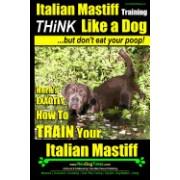 Italian Mastiff, Italian Mastiff Training Think Like a Dog...But Don't Eat Your Poop!: Here's Exactly How to Train Your Italian Mastiff