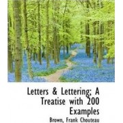 Letters & Lettering; A Treatise with 200 Examples by Brown Frank Chouteau