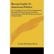 Bacons Guide To American Politics by George Washington Bacon