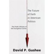 The Future of Faith in American Politics by David P. Gushee