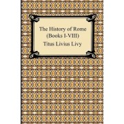 The History of Rome (Books I-VIII) by Titus Livius Livy