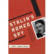 Stalin's Romeo Spy: The True Life of Dmirtri Bystrolyotov: The Remarkable Rise and Fall of the KGB's Most Daring Operative