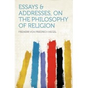 Essays & Addresses, on the Philosophy of Religion by Freiherr Von Friedrich H Gel