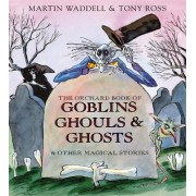The Orchard Book of Goblins, Ghouls and Ghosts and Other Magical Stories by Martin Waddell
