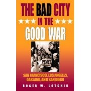 The Bad City in the Good War by Roger W. Lotchin