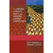 The Origins of Feasts, Fasts, and Seasons in Early Christianity by Director of Undergraduate Studies London Centre Paul F Bradshaw