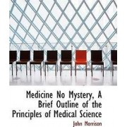 Medicine No Mystery, a Brief Outline of the Principles of Medical Science by Professor John Morrison