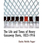 The Life and Times of Henry Gassaway Davis, 1823-1916 by Charles Melville Pepper