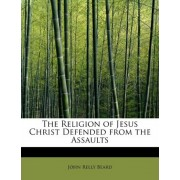 The Religion of Jesus Christ Defended from the Assaults by John Relly Beard