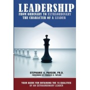 Leadership from Ordinary to Extraordinary - The Character of a Leader by Dr Stephanie a Parson