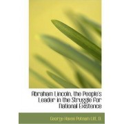 Abraham Lincoln, the People's Leader in the Struggle for National Existence by George Haven Putnam