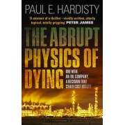 Abrupt Physics of Dying: One Man. An Oil Company. A Decision That Could Cost His Life by Paul E. Hardisty