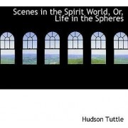 Scenes in the Spirit World, Or, Life in the Spheres by Hudson Tuttle