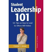 Student Leadership 101: 101 Tips on How to Lead So Others Will Follow