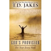 God's Provision for Your Every Need by T D Jakes