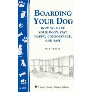 Boarding Your Dog: How to Make Your Dog's Stay Happy, Comfortable, and Safe by Pat Storer