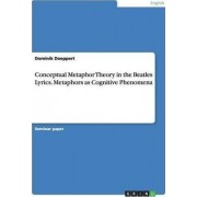 Conceptual Metaphor Theory in the Beatles Lyrics. Metaphors as Cognitive Phenomena by Dominik Doeppert