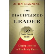 The Disciplined Leader: Keeping the Focus on What Really Matters by John Manning