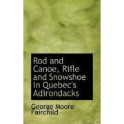 Rod and Canoe, Rifle and Snowshoe in Quebec's Adirondacks by George Moore Fairchild