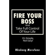Fire Your Boss: And Take Full Control of Your Life: It's Simple, Not Easy