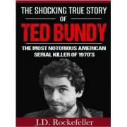 The Shocking True Story of Ted Bundy by J D Rockefeller