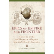 Epics of Empire and Frontier: Alonso de Ercilla and Gaspar de Villagra as Spanish Colonial Chroniclers