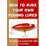 How to Make Your Own Fishing Lures by Vlad Evanoff