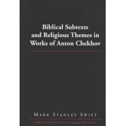 Biblical Subtexts and Religious Themes in Works of Anton Chekhov by Mark Stanley Swift