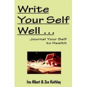 Write Your Self Well ... Journal Your Self to Health by Ina Albert