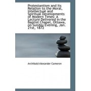 Protestantism and Its Relation to the Moral, Intellectual and Spiritual Developments of Modern Times by Archibald Alexander Cameron