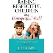 Raising Respectful Children in a Disrespectful World by Jill M. Rigby
