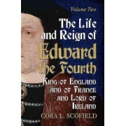 The Life and Reign of Edward the Fourth: King of England and France and Lord of Ireland: Volume 2 by Cora L. Scofield