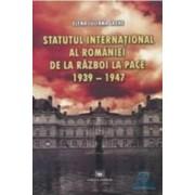 Statutul international al Romaniei de la razboi la pace 1939-1947 - Elena Iuliana Lache