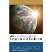 40 Questions About Creation and Evolution by Kenneth Keathley
