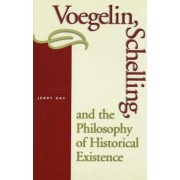 Voegelin, Schelling and the Philosophy of Historical Existence by Jerry B. Day