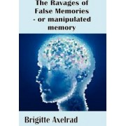 The Ravages of False Memories or Manipulated Memory by Brigitte Axelrad