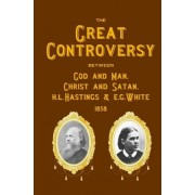The Great Controversy Between God and Man, Christ and Satan, H.L. Hastings and E.G. White by H L Hastings