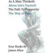 As a Man Thinketh, Above Life's Turmoil, the Path to Prosperity, the Way of Peace, Four Books by Associate Professor of Philosophy James Allen