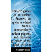 Homeric Games at an Ancient St. Andrews; An Epyllium Edited from a Comparatively Modern Papyrus and by Alexander Shewan