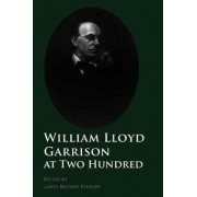 William Lloyd Garrison at Two Hundred by James Brewer Stewart