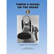 Throw a Nickel on the Grass, a Fighter Pilot's Life Narrative by Warren Kerzon