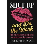 Shut Up and Do the Work: The Entrepreneur's Guide to Creating Massive Success