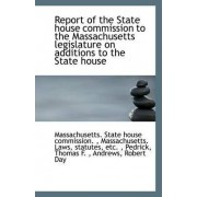 Report of the State House Commission to the Massachusetts Legislature on Additions to the State Hous by Massachusetts State House Commission