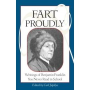 Fart Proudly: Writings of Benjamin Franklin You Never Read in School, Paperback